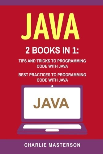 Java: 2 Books in 1: Tips and Tricks + Best Practices to Programming Code with Java (JavaScript, Python, Java, Code, Programming Language, Programming, Computer Programming) (Volume 3)