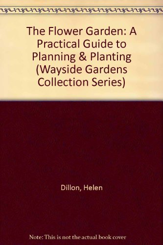 The Flower Garden: A Practical Guide to Planning & Planting (Wayside Gardens Collection Series)