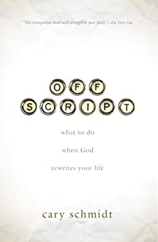 Off Script: What to Do When God Rewrites Your Life by [Schmidt, Cary]