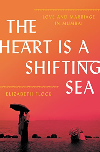 The Heart Is a Shifting Sea: Love and Marriage in Mumbai by [Flock,