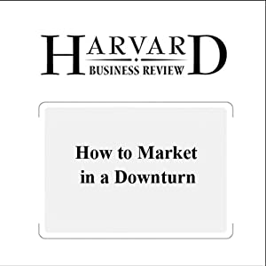 How to Market in a Downturn (Harvard Business Review) Periodical