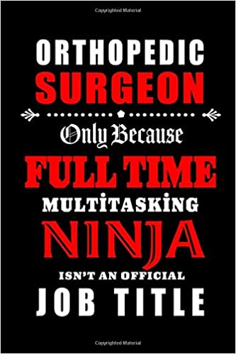 Orthopedic Surgeon Only Because Full Time Multitasking Ninja