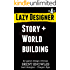 How To Design Story and Build Worlds (Lazy Designer Game Design Book 4)