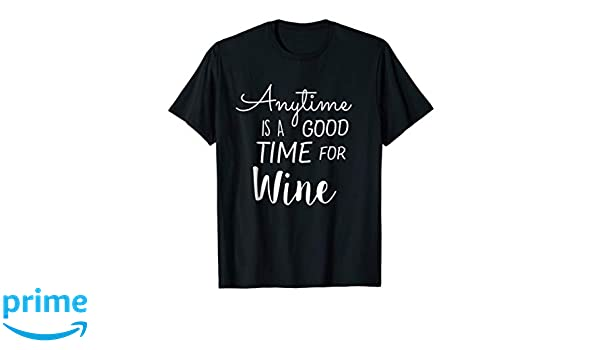e26d0ad63 Amazon.com: Anytime Is A Good Time For Wine T-Shirt: Clothing