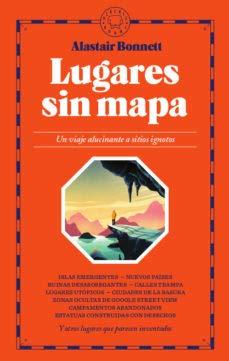 Lugares sin mapa: Un viaje alucinante a sitios ignotos por Alastair Bonnett,Ignasi Font,Pablo Álvarez Ellacuria