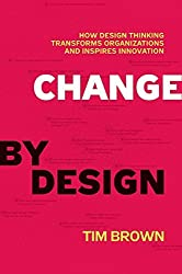 Change by Design: How Design Thinking Transforms Organizations and Inspires Innovation by Tim Brown (2009-09-29)