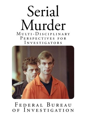 Serial Murder: Multi-Disciplinary Perspectives for Investigators (True Crime - Serial Killers)