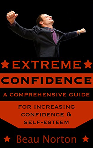 Extreme Confidence: A Comprehensive Guide for Increasing Self-Esteem and Confidence (How to Be Confident, Overcome Fear, Increase Self-Esteem, and Achieve Success In Everything You