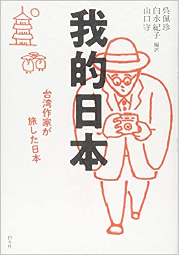 我的日本:台湾作家が旅した日本   呉 佩珍, 白水 紀子, 山口 守  本 ...