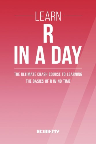 R: Learn R Programming In A DAY! - The Ultimate Crash Course to Learning the Basics of the R Programming Language In No