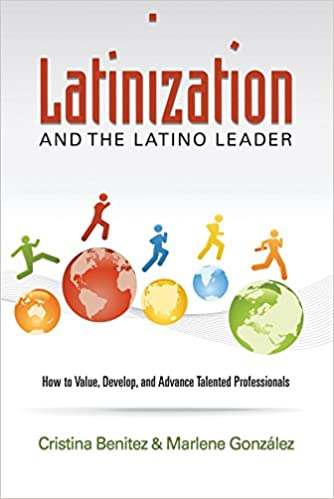 Latinization and the Latino Leader: How to Value, Develop, and Advance Latino Professionals