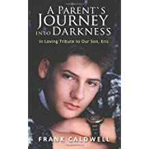 A Parent`s Journey Into Darkness: In Loving Tribute to Our Son, Eric