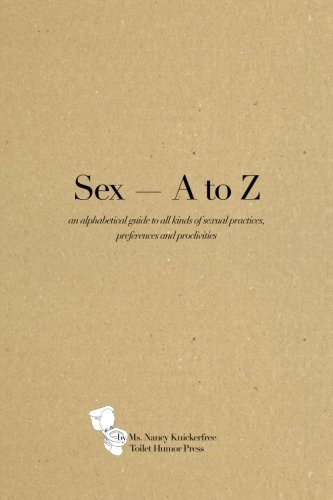 Read Online Sex A - Z: An alphabetical guide to all kinds of sexual practices, preferences and proclivities ebook