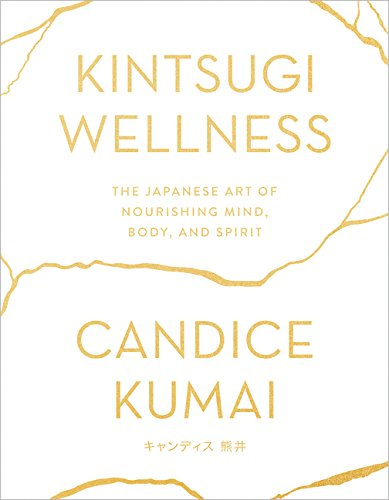 Kintsugi Wellness: The Japanese Art of Nourishing Mind, Body, and Spirit by Candice Kumai