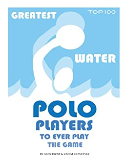 Greatest Water Polo Players to Ever Play the Game: Top 100 by [Trost, Alex, Kravetsky, Vadim]