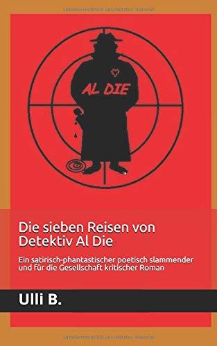Die sieben Reisen von Detektiv Al Die: Ein satirisch-phantastischer poetisch slammender und für die Gesellschaft kritischer Roman