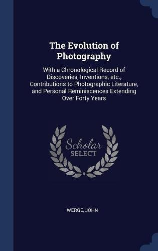 Download The Evolution of Photography: With a Chronological Record of Discoveries, Inventions, etc, Contributions to Photographic Literature, and Personal Reminiscences Extending Over Forty Years PDF
