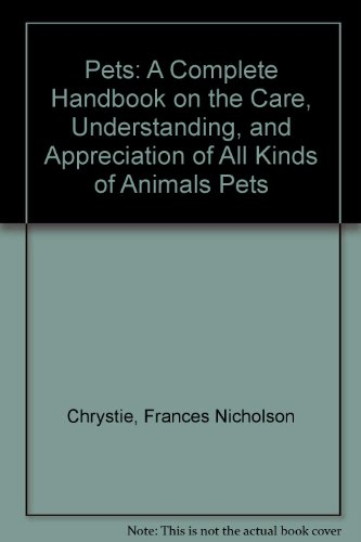 Pets: A Complete Handbook on the Care, Understanding, and Appreciation of All Kinds of Animal Pets