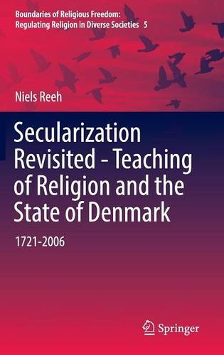 Secularization Revisited - Teaching of Religion and the State of Denmark: 1721-2006 (Boundaries of Religious Freedom: Regulating Religion in Diverse Societies)