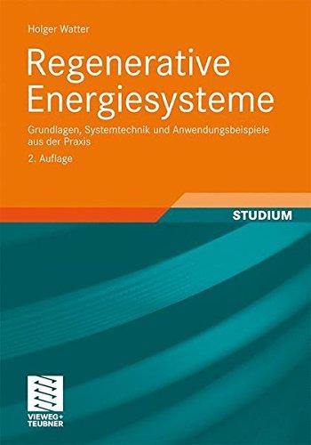 Regenerative Energiesysteme: Grundlagen, Systemtechnik und Anwendungsbeispiele aus der Praxis