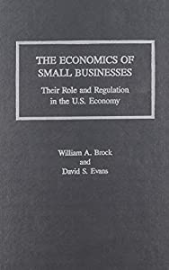 The Economics of Small Businesses: Their Role and Regulation in the U.S. Economy/Acers Research Study (Issues in Economics Theory & Public Policy) by William A. Brock (1986-06-30)