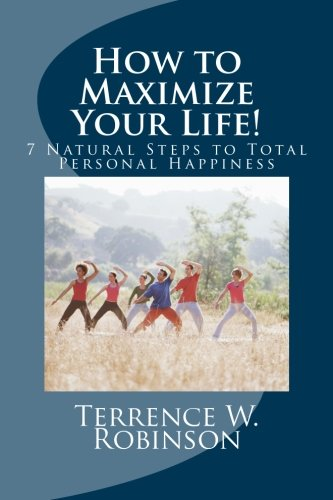 "Download How to Maximize Your Life!: 7 Natural Steps to Total Personal Happiness (""Secrets to a Happy Life"") (Volume 1) pdf epub"