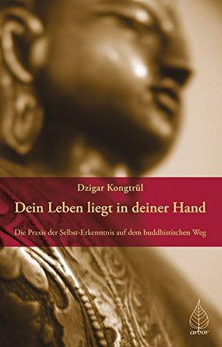Dein Leben liegt in deiner Hand: Die Praxis der Selbst-Erkenntnis auf dem buddhistischen Weg