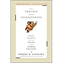The Trouble With Testosterone: And Other Essays On The Biology Of The Human Predi