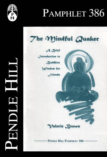 The Mindful Quaker: A Brief Introduction to Buddhist Wisdom for Friends (Pendle Hill Pamphlets Book 386)