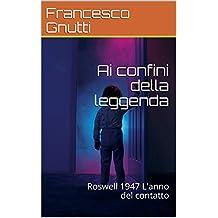Ai confini della leggenda: Roswell 1947 L'anno del contatto (Italian Edition)