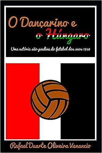 O Dançarino e o Húngaro: Uma estória são-paulina do futebol dos anos 1950 (Portuguese Edition): Rafael Duarte Oliveira Venancio: 9781797043029: Amazon.com: ...