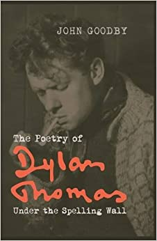 Book The Poetry of Dylan Thomas: Under the Spelling Wall (Liverpool English Texts and Studies LUP)