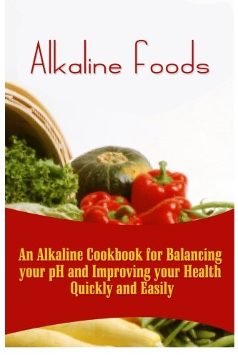 Food Alkaline (Alkaline Foods: An Alkaline Cookbook For Balancing Your pH And Improving Your Health Quickly And Easily)
