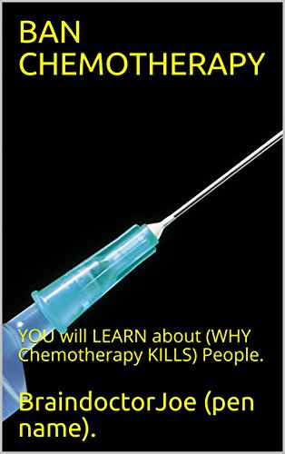 BAN  CHEMOTHERAPY: YOU  will  LEARN  about  (WHY  Chemotherapy  KILLS)  People. (BraindoctorJoe Book - Ban You