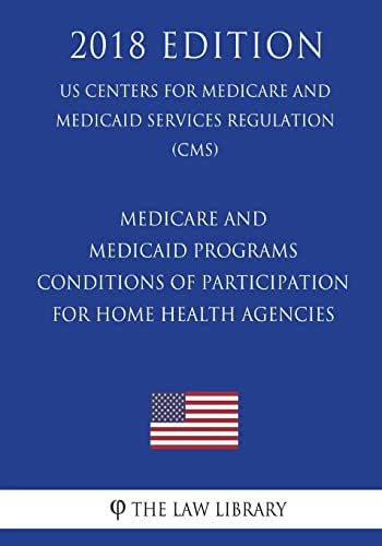 Medicare and Medicaid Programs - Conditions of Participation for Home Health Agencies (US Centers for Medicare and Medicaid Services Regulation) (CMS) (2018 Edition)