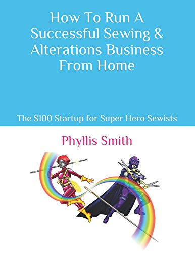 How To Run A Successful Sewing & Alterations Business From Home: The $100 Startup for Super Hero Sewists