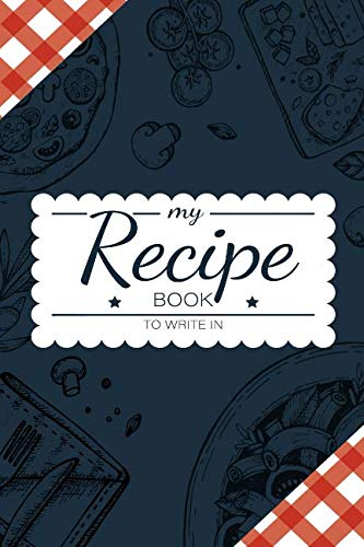 My Recipe Book To Write In: Make Your Own Cookbook - My Best Recipes And Blank Recipe Book Journal For Personalized Recipes - Blank Recipe Journal And Organizer For Recipes -