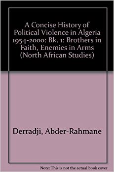 Abder-Rahmane Derradji - A Concise History Of Political Violence In Algeria 1954-2000: Bk. 1: Brothers In Faith, Enemies In Arms