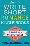 How to Write Short Romance Kindle Books: A 40 Minute MASTERCLASS