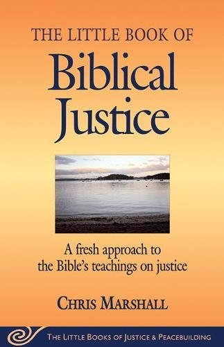 The Little Book of Biblical Justice: A Fresh Approach to the Bible's Teaching on Justice (The Little Books of Justice and Peacebuilding Series)
