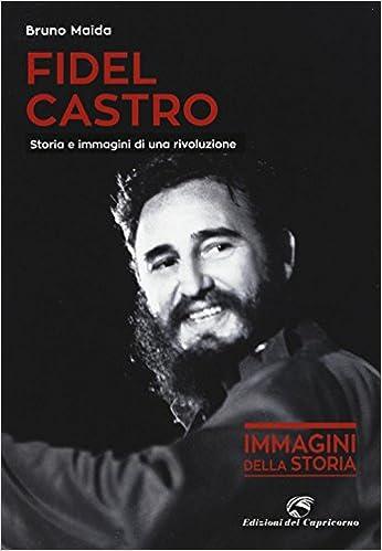 Fidel Castro. Storia e immagini di una rivoluzione