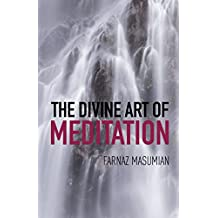 The Divine Art Of Meditation: Meditation and visualization techniques for a healthy mind, body and soul