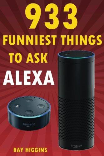 Price comparison product image Alexa: 933 Funniest Things to Ask Alexa: (Echo Dot, Amazon Echo Dot, Amazon Echo, Amazon Dot, Alexa) (Funny Stuffs & Videos Added Every Week in the Facebook Page, Links Added Inside)