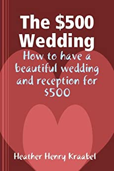 The $500 Wedding: How to have a beautiful wedding and reception for $500 by [H Kraabel]
