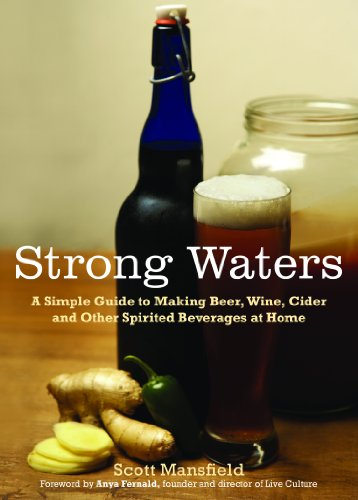 Strong Waters: A Simple Guide to Making Beer, Wine, Cider and Other Spirited Beverages at Home