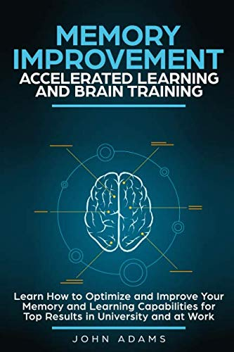 Memory Improvement, Accelerated Learning and Brain Training: Learn How to Optimize and Improve Your Memory and Learning Capabilities for Top Results in University and at Work (Best Foods To Improve Memory)
