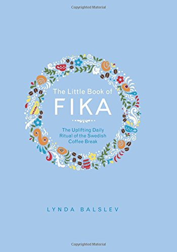 The Little Book of Fika: The Uplifting Daily Ritual of the Swedish Coffee Break by Lynda Balslev