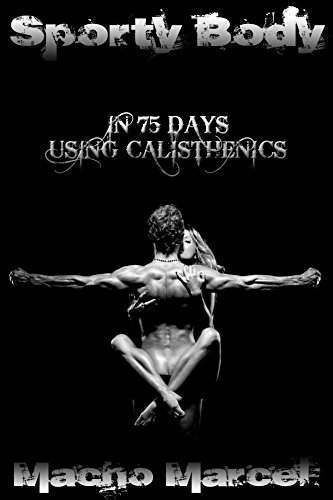 Sporty Body in 75 Days Using Calisthenics: For Beginners Proficient And Veterans - Pictures Of Calisthenics Exercises Included; At Home Workouts (Sporty Body)