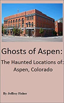 Ghosts Of Aspen: The Haunted Locations Of Aspen, Colorado Jeffrey Fisher