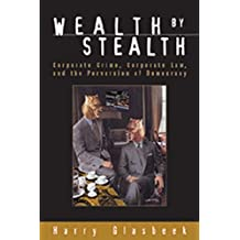 Wealth By Stealth: Corporate Crime, Corporate Law, and the Perversion of Democracy